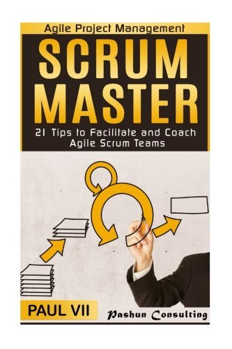 Agile Project Management: Scrum Master: 21 Tips to Facilitate and Coach Agile Scrum Teams (scrum master, scrum, agile development, agile software development) by Paul Vii (2016-06-22)
