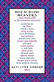 When We Become Weavers: Queer Female Poets on the Midwestern Experience by [Boson, Crystal, Braun, Jes, Byers, Natalie J., Christopher, Carla, Chen, Ching-In, Eastwood, Jane, Eller, Jennifer-River, Gabrielle, Jessica Verse, Gard, Julie]