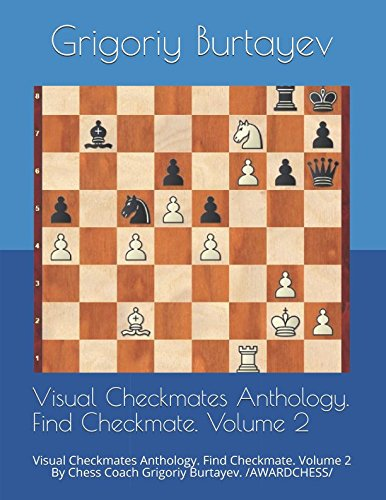 Visual Checkmates Anthology. Find Checkmate. Volume 2: Visual Checkmates Anthology. Find Checkmate. Volume 2 By Chess Coach Grigoriy Burtayev. /AWARDCHESS/ pdf