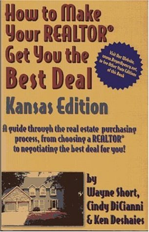 How to Make Your Realtor Get You the Best Deal, Kansas Edition: A Guide Through the Real Estate Purchasing Process, from Choosing a Realtor to Negotiating the Best for You