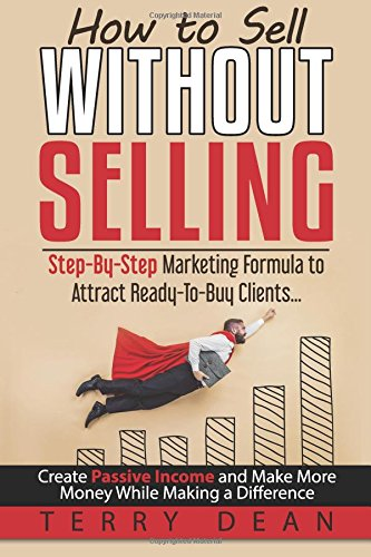 How to Sell Without Selling: Step-By-Step Marketing Formula to Attract Ready-to-Buy Clients...Create Passive Income and Make More Money While Making a Difference ebook