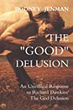 The Good Delusion: An Unethical Response to Richard Dawkins The God Delusion