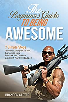The Beginner's Guide To Being Awesome: 7 Simple Steps To Help You Accomplish Any Goal, Overcome Your Fears, Build Rock Solid Confidence, & Unleash Your Inner Bad Ass! (Vol 1) by [Carter, Brandon]