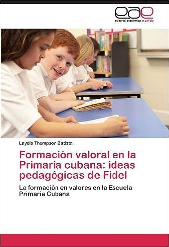 Formación valoral en la Primaria cubana: ideas pedagógicas de Fidel: La formación en valores en la Escuela Primaria Cubana