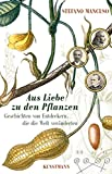 Aus Liebe zu den Pflanzen: Geschichten von Entdeckern, die die Welt veränderten