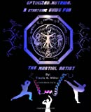 Optimized Nutrion: a Strategic Guide for the Martial Artist, Travis Miller, 1478232366
