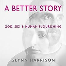 A Better Story: God, Sex and Human Flourishing | Livre audio Auteur(s) : Glynn Harrison Narrateur(s) : Glynn Harrison