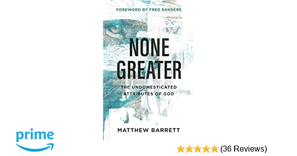 None Greater: The Undomesticated Attributes of God: Matthew ...