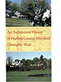 Architectural History of Harford County, Maryland, Weeks, Christopher, 0801860822
