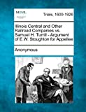 Illinois Central and Other Railroad Companies vs. Samuel H Turrill - Argument of e W Stoughton for Appellee, Anonymous, 1275505333