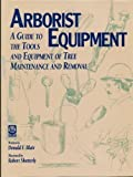 Arborist Equipment : A Guide to the Tools and Equipment of Tree Maintenance and Removal, Blair, Donald F., 1881956121