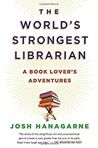 The World's Strongest Librarian: A Book Lover's Adventures by Hanagarne, Josh(May 6, 2014) Paperback