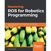 Mastering ROS for Robotics Programming: Design, build, and simulate complex robots using the Robot Operating System
