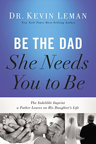 21dcff840 Be the Dad She Needs You to Be: The Indelible Imprint a Father Leaves on