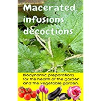 Macerated, infusions, decoctions. Biodynamic preparations for the health of the garden and the vegetable garden.: Hundreds of recipes to combat pests and diseases.