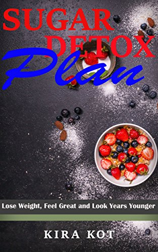 Sugar Detox Plan: Lose Weight, Feel Great and Look Years Younger by Kira Kot
