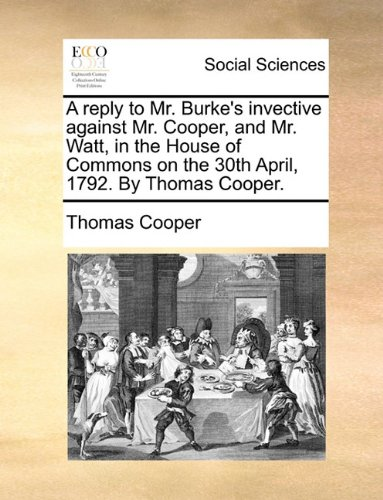 Read Online A reply to Mr. Burke's invective against Mr. Cooper, and Mr. Watt, in the House of Commons on the 30th April, 1792. By Thomas Cooper. ebook