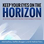 Keep Your Eyes on the Horizon: Business Lessons from Unsinkable Titanic | Ade Asefeso,Steffen Brygger Lund,Hadrian Parry