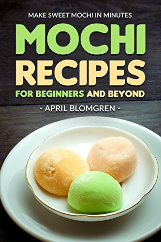 Mochi Recipes for Beginners and Beyond: Make Sweet Mochi in Minutes by April Blomgren