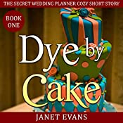 Dye by Cake: The Secret Wedding Planner Cozy Short Story Mystery Series - Book One | Janet Evans