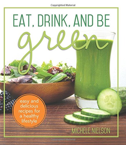 Eat, Drink, and Be Green: Easy and Delicious Recipes for a Healthy Lifestyle -  Michele Pika Nielson, Paperback
