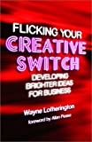 Flicking Your Creative Switch : Developing Brighter Ideas for Business, Lotherington, Wayne, 0470821035