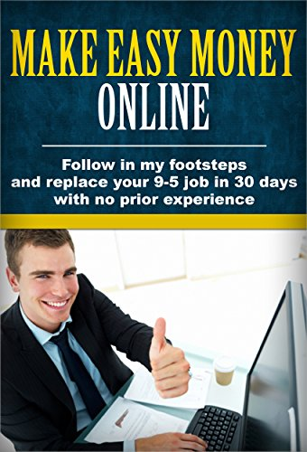 Make Easy Money Online: Follow in my footsteps and replace your 9-5 job in 30 days with no prior experience (How to make money online, Work less, Make money from home, Build a business)