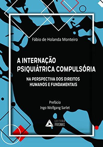 A Internação Psiquiátrica Compulsória. Na Perspectiva dos Direitos Humanos e Fundamentais