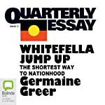 Quarterly Essay 11: Whitefella Jump Up: The Shortest Way to Nationhood | Germaine Greer