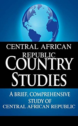 CENTRAL AFRICAN REPUBLIC Country Studies: A brief, comprehensive study of Central African Republic
