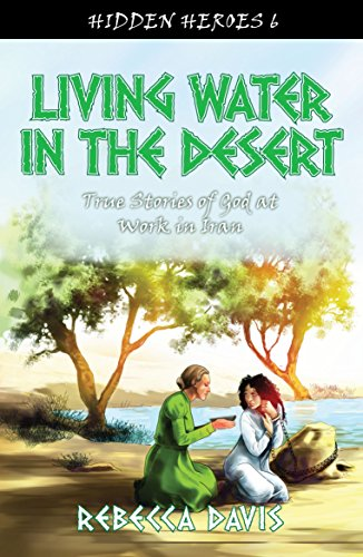 Living Water in the Desert: True Stories of God at work in Iran (Hidden Heroes)