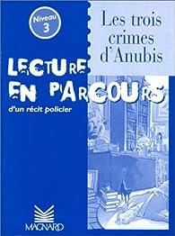 Lecture en parcours d'un récit policier : 'Les trois crimes d'Anubis', niveau 3 par Françoise Darcel