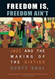 Freedom Is, Freedom Ain't : Jazz and the Making of the Sixties, Saul, Scott, 0674018532