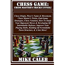 CHESS GAME: Chess Master's Tricks Unveil!: Chess Origin, Piece's Name & Movement, Chess Master's Tricks, End-Game Strategies, Chess Notation, How To Study Your Opponent Moves & Developing Of...
