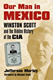 img - for Our Man in Mexico: Winston Scott and the Hidden History of the CIA book / textbook / text book