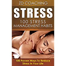 Stress: 100 Stress Managements Habits: 100 Proven Ways To Reduce Stress In Your Life ($1000 BONUS ADDED VALUE, Stress Management, Stress Cure, Anxiety Cure, Anxiety Free)