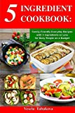 5 Ingredient Cookbook: Family-Friendly Everyday Recipes with 5 Ingredients or Less for Busy People on a Budget: Dump Dinners and One-Pot Meals (Breakfast, Lunch and Dinner Made Simple)