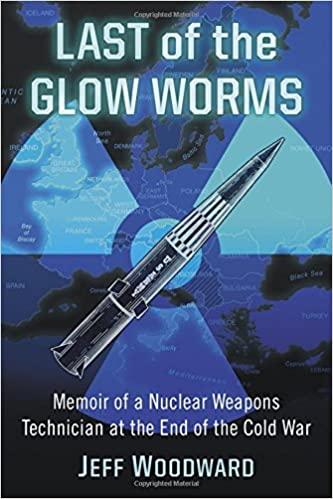 Last of the Glow Worms: Memoir of a Nuclear Weapons Technician at the End of the Cold War
