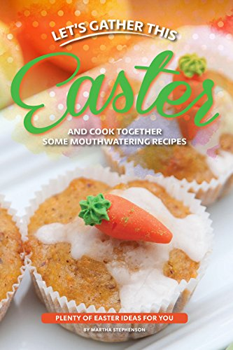 Let's Gather This Easter and Cook Together Some Mouthwatering Recipes: Plenty of Easter Ideas for You by [Stephenson, Martha]