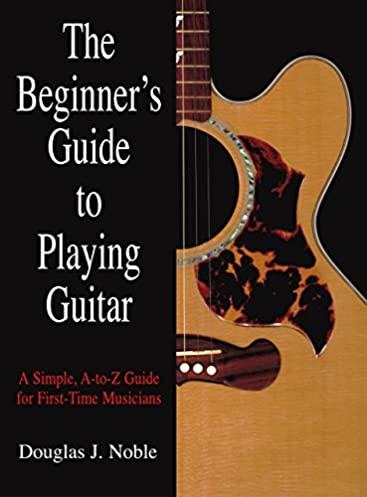 beginner s guide to playing guitar a simple a to z guide for first rh amazon com how to play a guitar beginners guide Beginner Acoustic Guitar