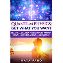 Quantum Physics: Get What You Want: Practical Quantum Physics Tips to Attract Health, Happiness, Wealth & Abundance (Law of Attraction Secrets Book 2)