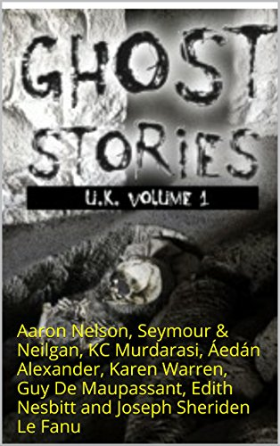 Ghost Stories UK: Aaron Nelson, Seymour & Neilgan, KC Murdarasi, Áedán Alexander, Karen Warren, Guy De Maupassant, Edith Nesbitt and Joseph Sheriden Le ()