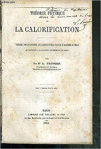 THEORIE PHYSIQUE DE LA CALORIFICATION - THESE PRESENTE AU CONCOURS POUR L'AGREGATION ET SOUTENUE A LA FACULTE DE MEDECINE DE PARIS - ENVOI DE L'AUTEUR.