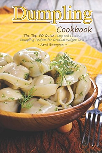 Dumpling Cookbook: The Top 50 Quick, Easy and Delicious Dumpling Recipes for Gradual Weight Loss by April Blomgren