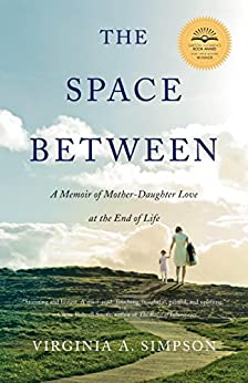 The Space Between: A Memoir of Mother-Daughter Love at the End of Life by [Simpson, Virginia A.]