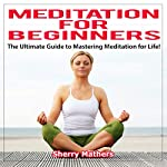 Meditation for Beginners: The Ultimate Guide to Mastering Meditation for Life   Sherry Mathers