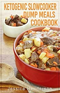 Ketogenic Slow Cooker Dump Meals Cookbook: Simple & Delicious Low Carb Slow Cooker Dump Meals Recipes to Lose Weight by CreateSpace Independent Publishing Platform