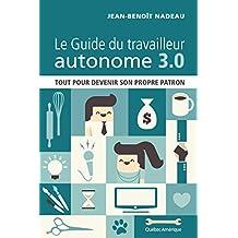 Le Guide du travailleur autonome 3.0: Tout pour devenir son propre patron