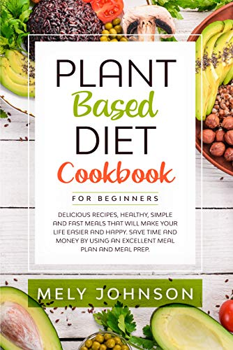 Plant Based Diet Cookbook for Beginners: Delicious Recipes, Healthy, Simple and Fast Meals that Will Make Your Life Easier and Happy. Save Time and Money by Using an Excellent Meal Plan and Meal Prep by [Johnson, Mely ]
