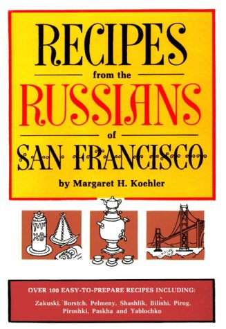 Recipes from the Russians of San Francisco by Margaret H. Koehler
